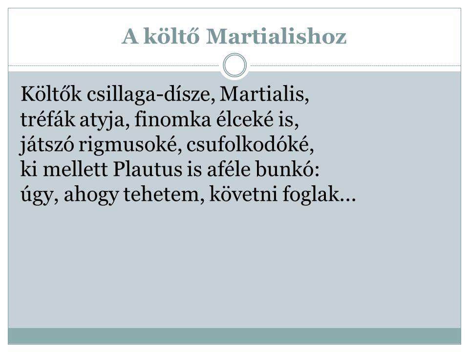 A költő Martialishoz Költők csillaga-dísze, Martialis, tréfák atyja, finomka élceké is, játszó rigmusoké, csufolkodóké, ki mellett Plautus is aféle bu