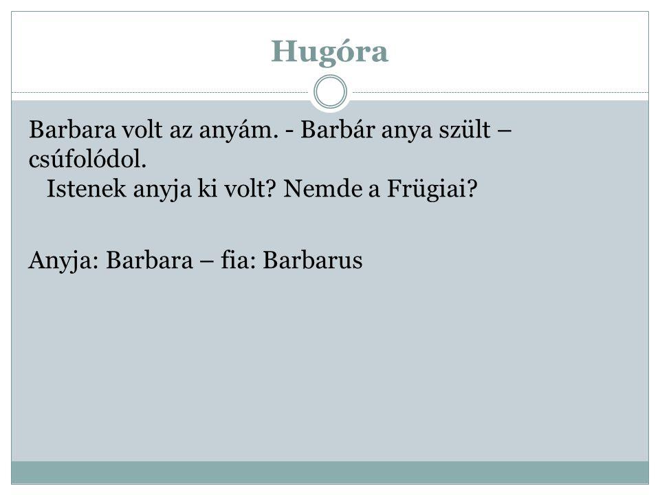 Hugóra Barbara volt az anyám. - Barbár anya szült – csúfolódol. Istenek anyja ki volt? Nemde a Frügiai? Anyja: Barbara – fia: Barbarus