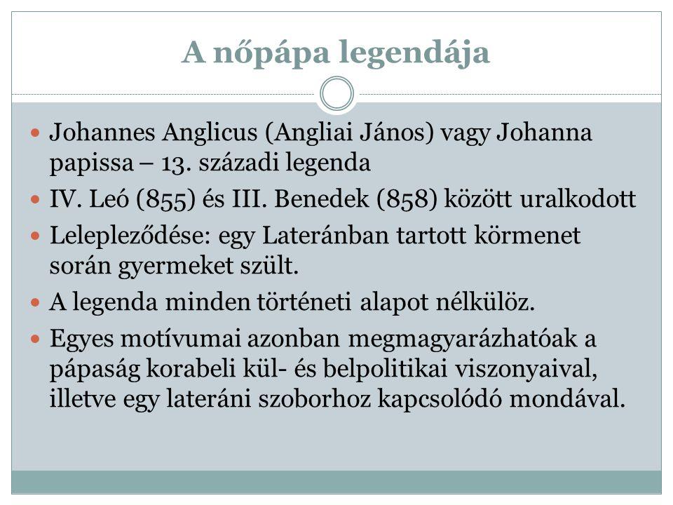 A nőpápa legendája Johannes Anglicus (Angliai János) vagy Johanna papissa – 13. századi legenda IV. Leó (855) és III. Benedek (858) között uralkodott