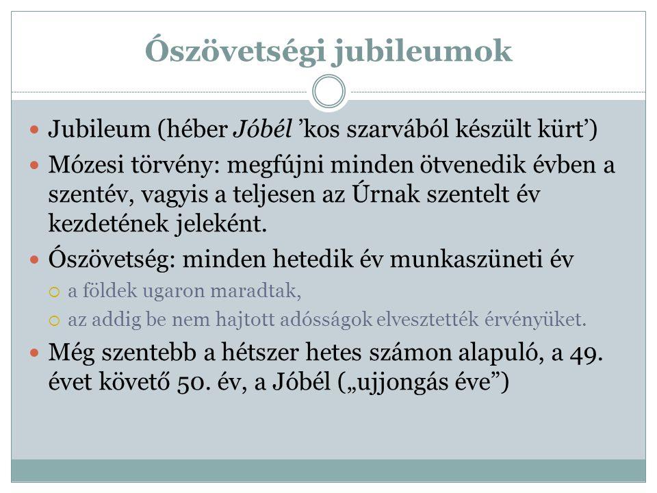 Ószövetségi jubileumok Jubileum (héber Jóbél 'kos szarvából készült kürt') Mózesi törvény: megfújni minden ötvenedik évben a szentév, vagyis a teljese