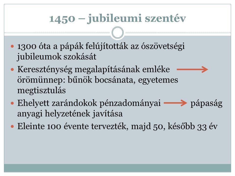 1450 – jubileumi szentév 1300 óta a pápák felújították az ószövetségi jubileumok szokását Kereszténység megalapításának emléke örömünnep: bűnök bocsán