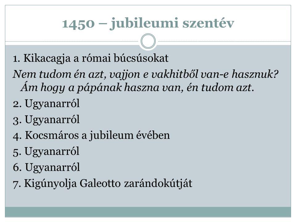 1450 – jubileumi szentév 1. Kikacagja a római búcsúsokat Nem tudom én azt, vajjon e vakhitből van-e hasznuk? Ám hogy a pápának haszna van, én tudom az