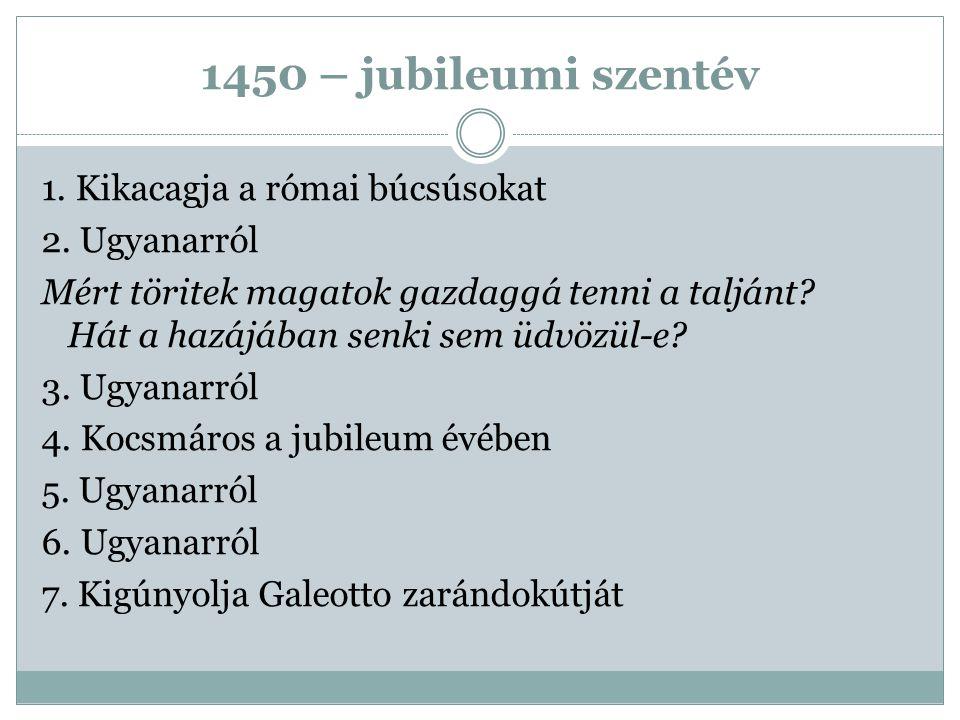 1450 – jubileumi szentév 1. Kikacagja a római búcsúsokat 2. Ugyanarról Mért töritek magatok gazdaggá tenni a taljánt? Hát a hazájában senki sem üdvözü