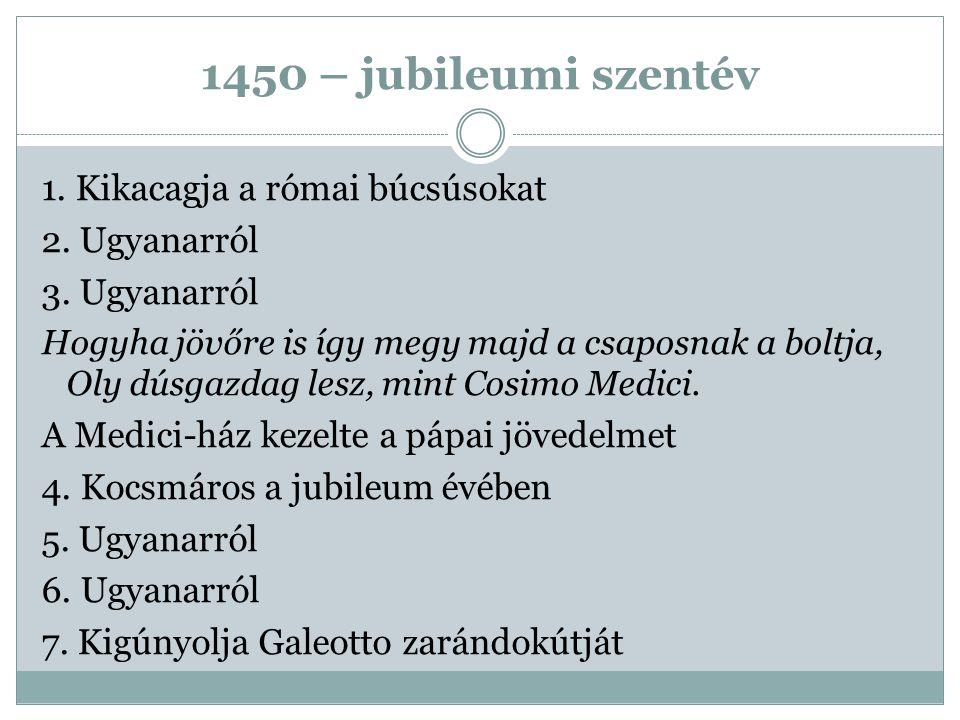 1450 – jubileumi szentév 1. Kikacagja a római búcsúsokat 2. Ugyanarról 3. Ugyanarról Hogyha jövőre is így megy majd a csaposnak a boltja, Oly dúsgazda