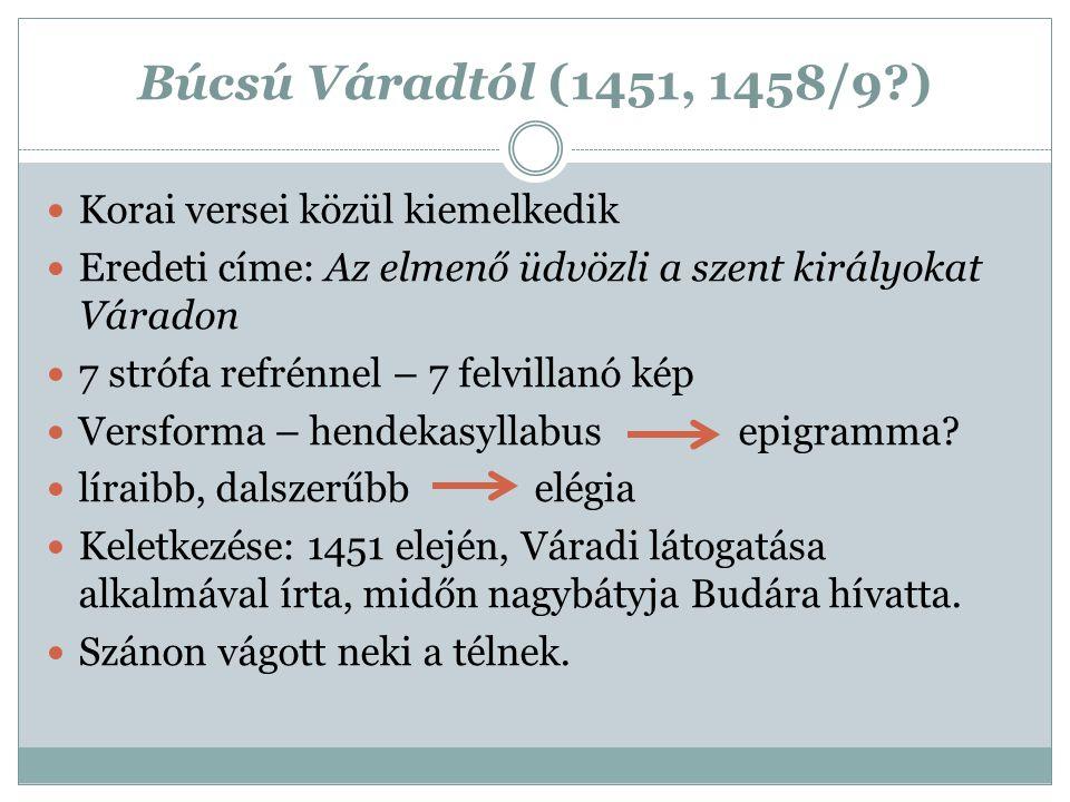 Búcsú Váradtól (1451, 1458/9?) Korai versei közül kiemelkedik Eredeti címe: Az elmenő üdvözli a szent királyokat Váradon 7 strófa refrénnel – 7 felvil
