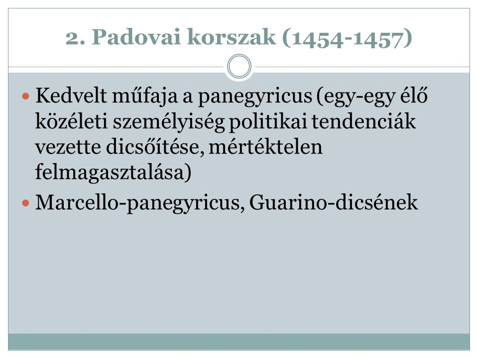 2. Padovai korszak (1454-1457) Kedvelt műfaja a panegyricus (egy-egy élő közéleti személyiség politikai tendenciák vezette dicsőítése, mértéktelen fel