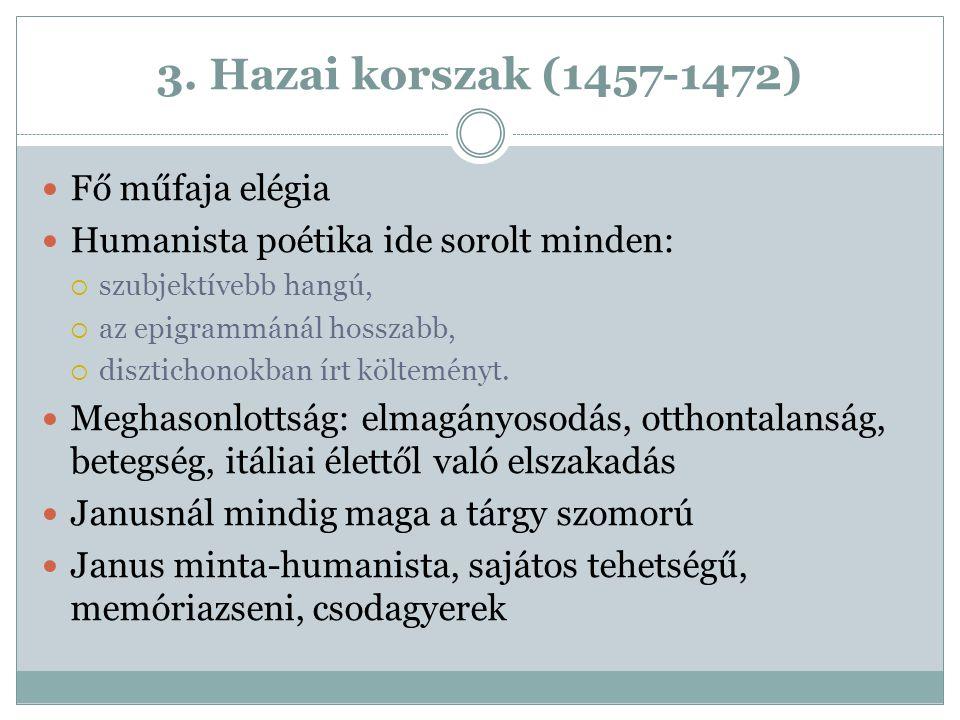 3. Hazai korszak (1457-1472) Fő műfaja elégia Humanista poétika ide sorolt minden:  szubjektívebb hangú,  az epigrammánál hosszabb,  disztichonokba