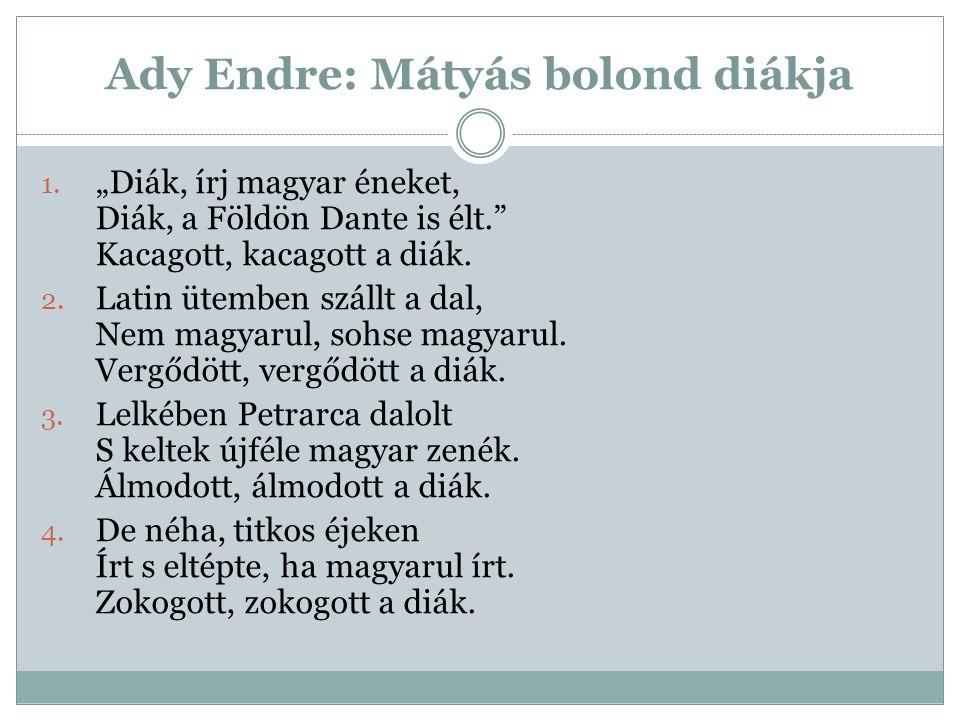 """Ady Endre: Mátyás bolond diákja 1. """"Diák, írj magyar éneket, Diák, a Földön Dante is élt."""" Kacagott, kacagott a diák. 2. Latin ütemben szállt a dal, N"""