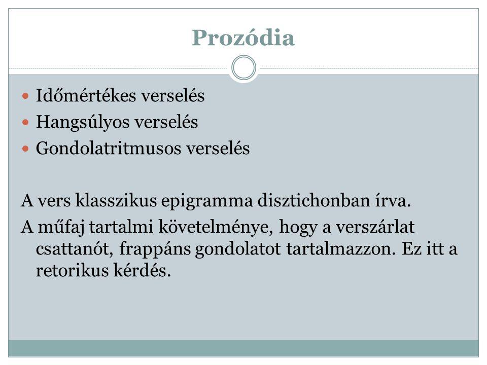 Prozódia Időmértékes verselés Hangsúlyos verselés Gondolatritmusos verselés A vers klasszikus epigramma disztichonban írva. A műfaj tartalmi követelmé