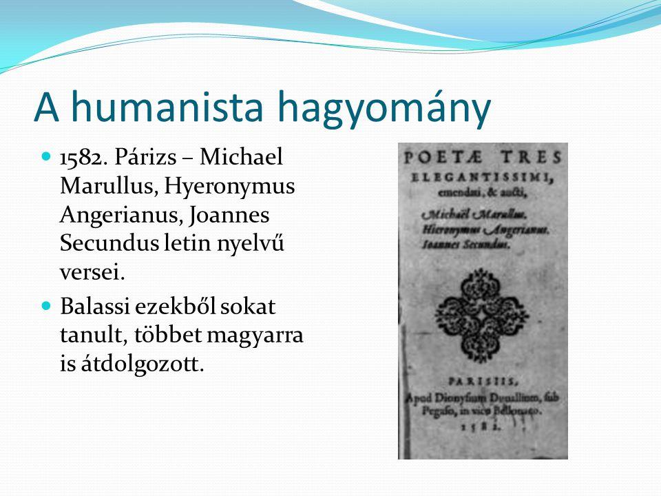 A humanista hagyomány 1582. Párizs – Michael Marullus, Hyeronymus Angerianus, Joannes Secundus letin nyelvű versei. Balassi ezekből sokat tanult, több
