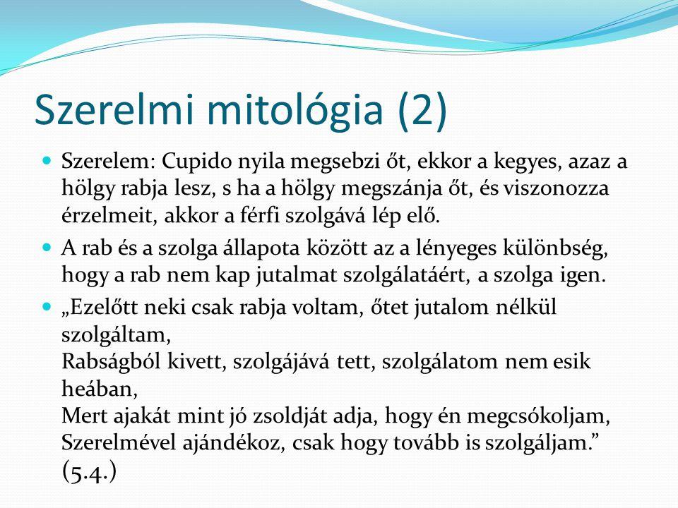 Szerelmi mitológia (2) Szerelem: Cupido nyila megsebzi őt, ekkor a kegyes, azaz a hölgy rabja lesz, s ha a hölgy megszánja őt, és viszonozza érzelmeit