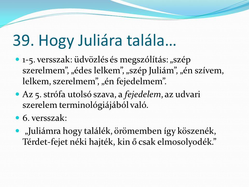 """39. Hogy Juliára talála… 1-5. versszak: üdvözlés és megszólítás: """"szép szerelmem"""", """"édes lelkem"""", """"szép Juliám"""", """"én szívem, lelkem, szerelmem"""", """"én f"""