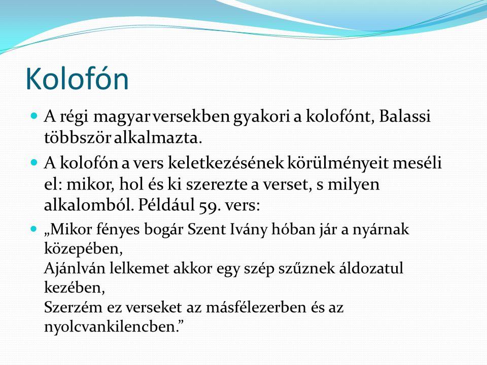 Kolofón A régi magyar versekben gyakori a kolofónt, Balassi többször alkalmazta. A kolofón a vers keletkezésének körülményeit meséli el: mikor, hol és