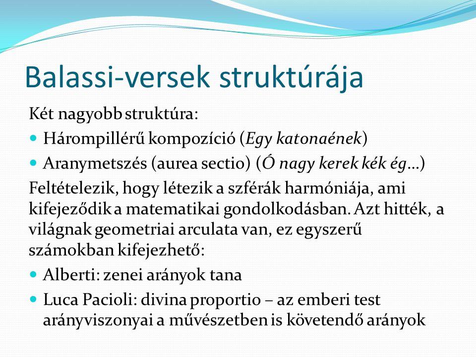 Balassi-versek struktúrája Két nagyobb struktúra: Hárompillérű kompozíció (Egy katonaének) Aranymetszés (aurea sectio) (Ó nagy kerek kék ég…) Feltételezik, hogy létezik a szférák harmóniája, ami kifejeződik a matematikai gondolkodásban.