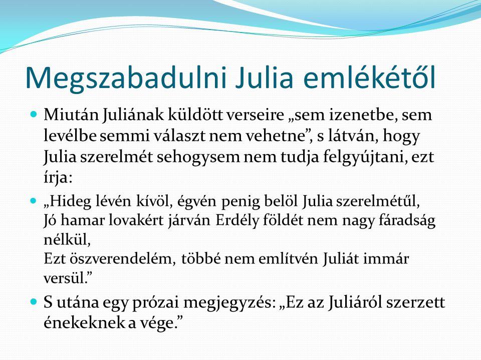 """Megszabadulni Julia emlékétől Miután Juliának küldött verseire """"sem izenetbe, sem levélbe semmi választ nem vehetne , s látván, hogy Julia szerelmét sehogysem nem tudja felgyújtani, ezt írja: """"Hideg lévén kívöl, égvén penig belöl Julia szerelmétűl, Jó hamar lovakért járván Erdély földét nem nagy fáradság nélkül, Ezt öszverendelém, többé nem említvén Juliát immár versül. S utána egy prózai megjegyzés: """"Ez az Juliáról szerzett énekeknek a vége."""