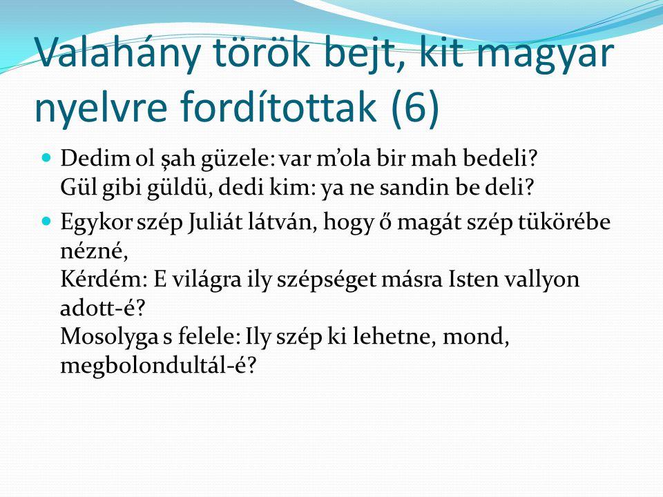 Valahány török bejt, kit magyar nyelvre fordítottak (6) Dedim ol şah güzele: var m'ola bir mah bedeli? Gül gibi güldü, dedi kim: ya ne sandin be deli?