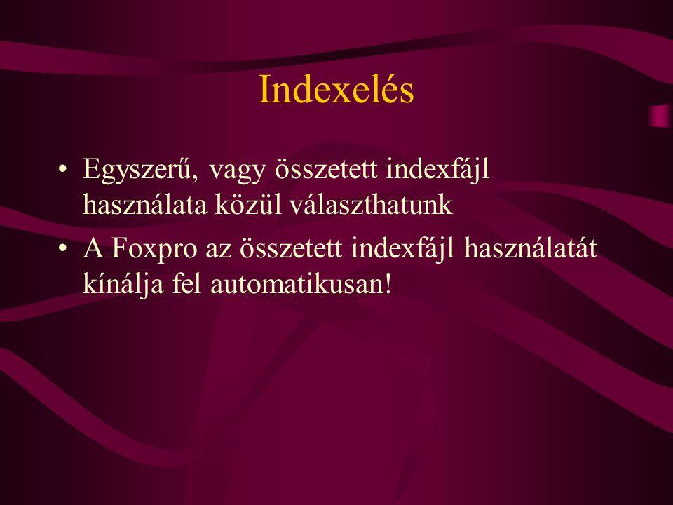Indexelés Egyszerű, vagy összetett indexfájl használata közül választhatunk A Foxpro az összetett indexfájl használatát kínálja fel automatikusan!