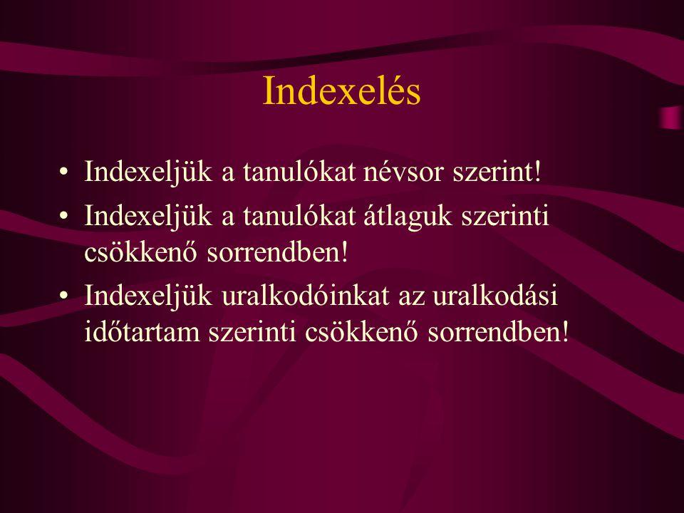 Indexelés Indexeljük a tanulókat névsor szerint! Indexeljük a tanulókat átlaguk szerinti csökkenő sorrendben! Indexeljük uralkodóinkat az uralkodási i