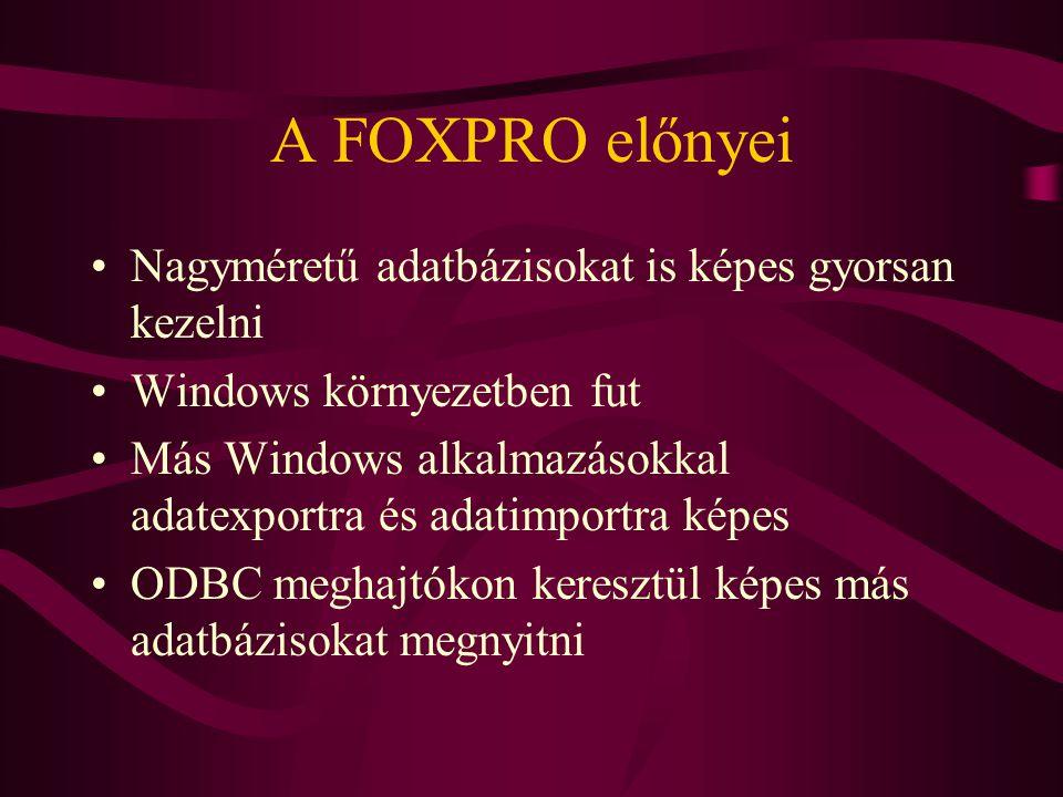 A FOXPRO előnyei Nagyméretű adatbázisokat is képes gyorsan kezelni Windows környezetben fut Más Windows alkalmazásokkal adatexportra és adatimportra k