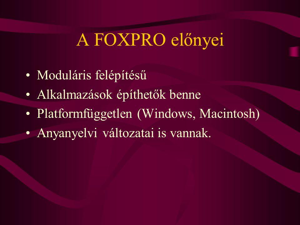 A FOXPRO előnyei Moduláris felépítésű Alkalmazások építhetők benne Platformfüggetlen (Windows, Macintosh) Anyanyelvi változatai is vannak.