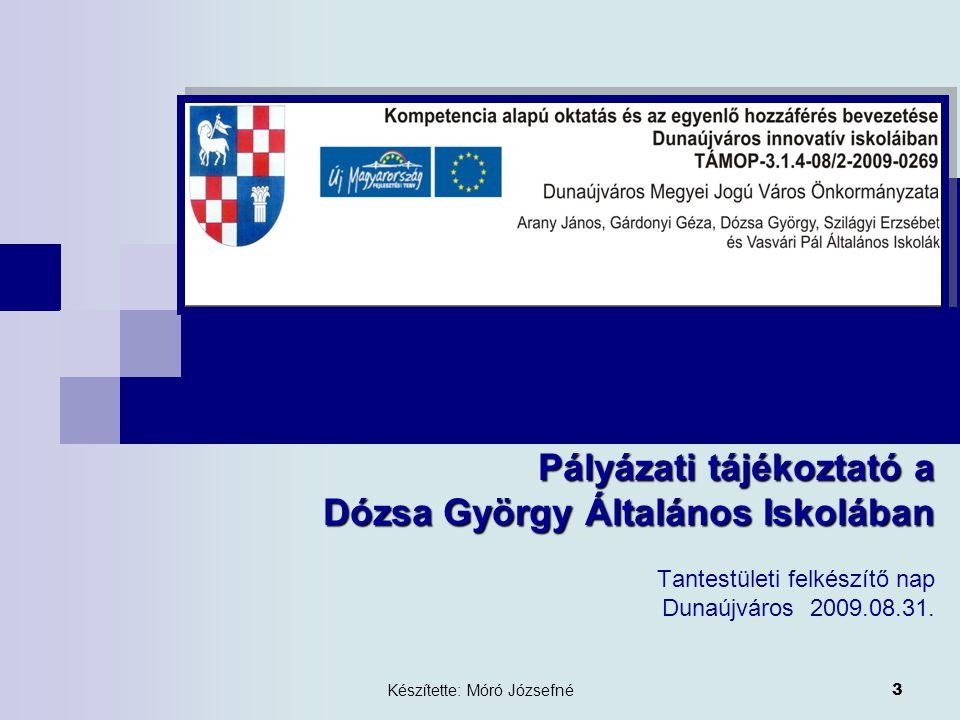 Készítette: Móró Józsefné 3 Pályázati tájékoztató a Dózsa György Általános Iskolában Tantestületi felkészítő nap Dunaújváros 2009.08.31.