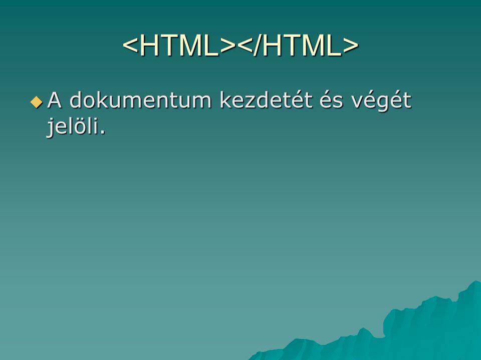 <HTML></HTML>  A dokumentum kezdetét és végét jelöli.