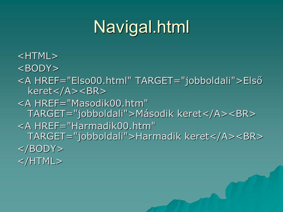 Navigal.html <HTML><BODY> Első keret Első keret Második keret Második keret Harmadik keret Harmadik keret </BODY></HTML>
