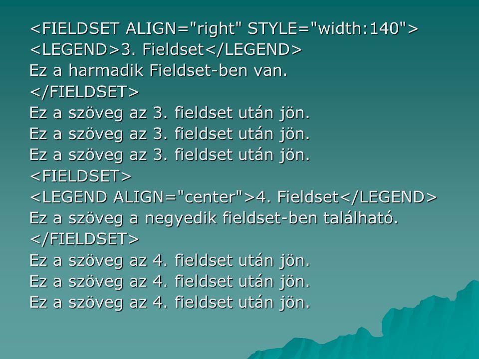 3. Fieldset 3. Fieldset Ez a harmadik Fieldset-ben van. </FIELDSET> Ez a szöveg az 3. fieldset után jön. <FIELDSET> 4. Fieldset 4. Fieldset Ez a szöve