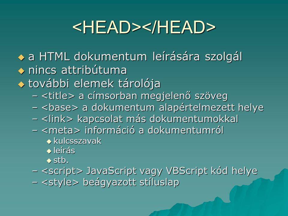 <HEAD></HEAD>  a HTML dokumentum leírására szolgál  nincs attribútuma  további elemek tárolója – a címsorban megjelenő szöveg – a dokumentum alapér