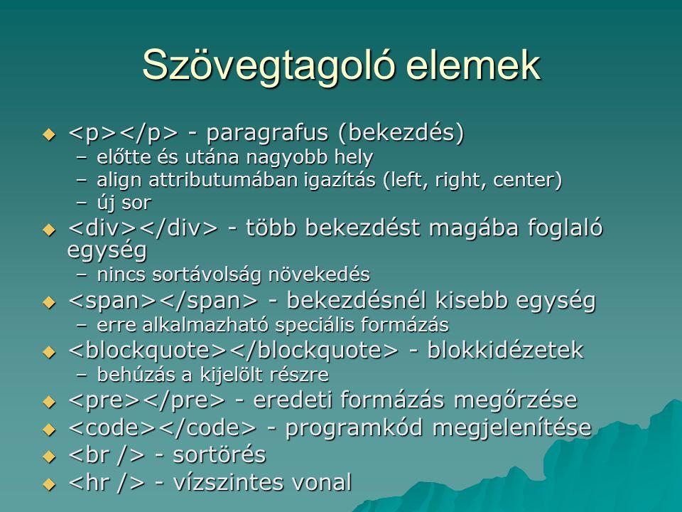 Szövegtagoló elemek  - paragrafus (bekezdés) –előtte és utána nagyobb hely –align attributumában igazítás (left, right, center) –új sor  - több beke