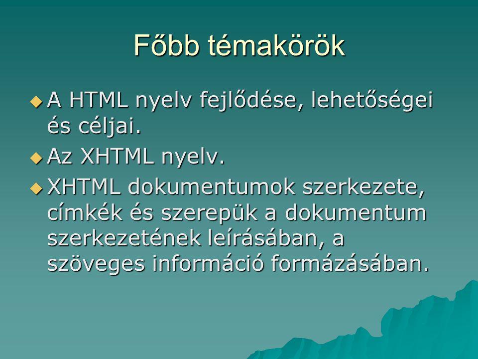 Főbb témakörök  A HTML nyelv fejlődése, lehetőségei és céljai.  Az XHTML nyelv.  XHTML dokumentumok szerkezete, címkék és szerepük a dokumentum sze