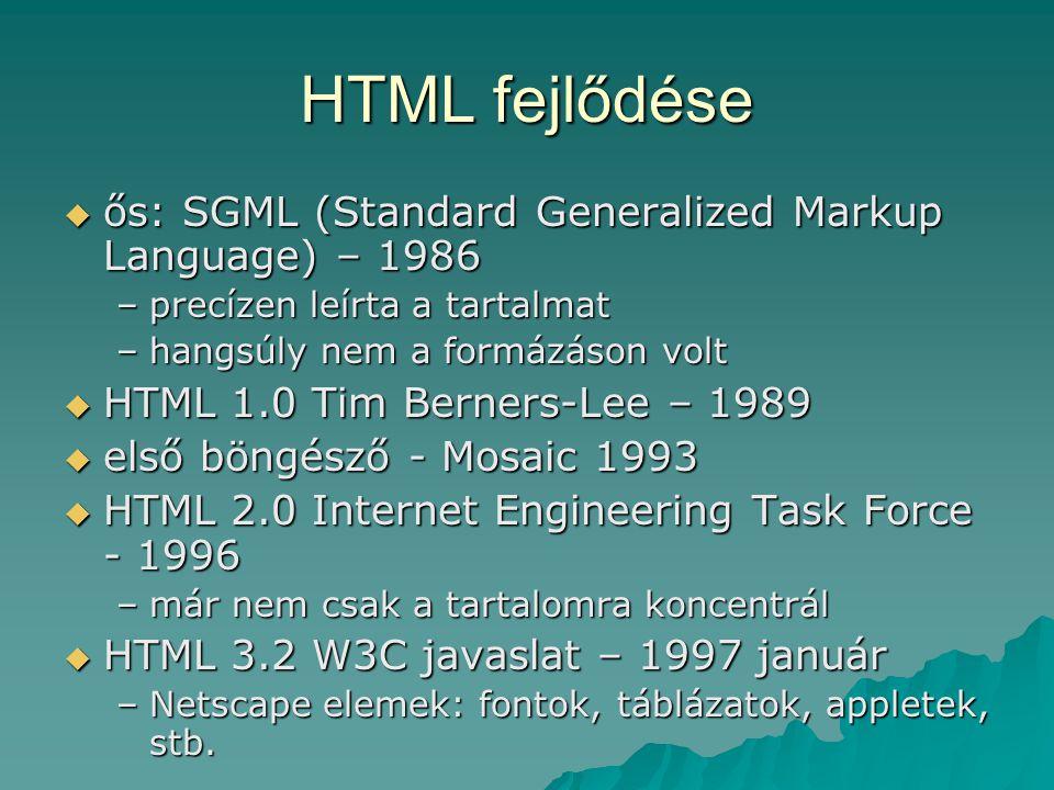 HTML fejlődése  ős: SGML (Standard Generalized Markup Language) – 1986 –precízen leírta a tartalmat –hangsúly nem a formázáson volt  HTML 1.0 Tim Be