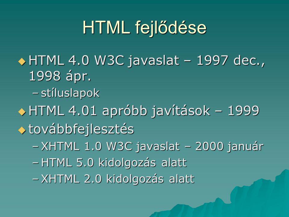 HTML fejlődése  HTML 4.0 W3C javaslat – 1997 dec., 1998 ápr. –stíluslapok  HTML 4.01 apróbb javítások – 1999  továbbfejlesztés –XHTML 1.0 W3C javas