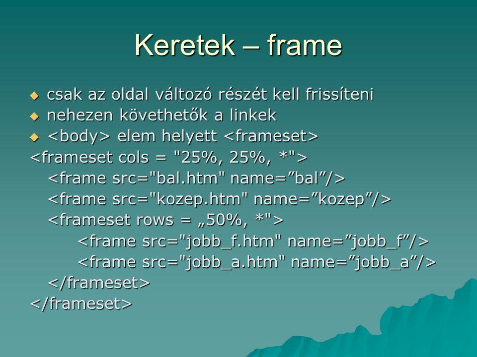 Keretek – frame  csak az oldal változó részét kell frissíteni  nehezen követhetők a linkek  elem helyett  elem helyett </frameset></frameset>
