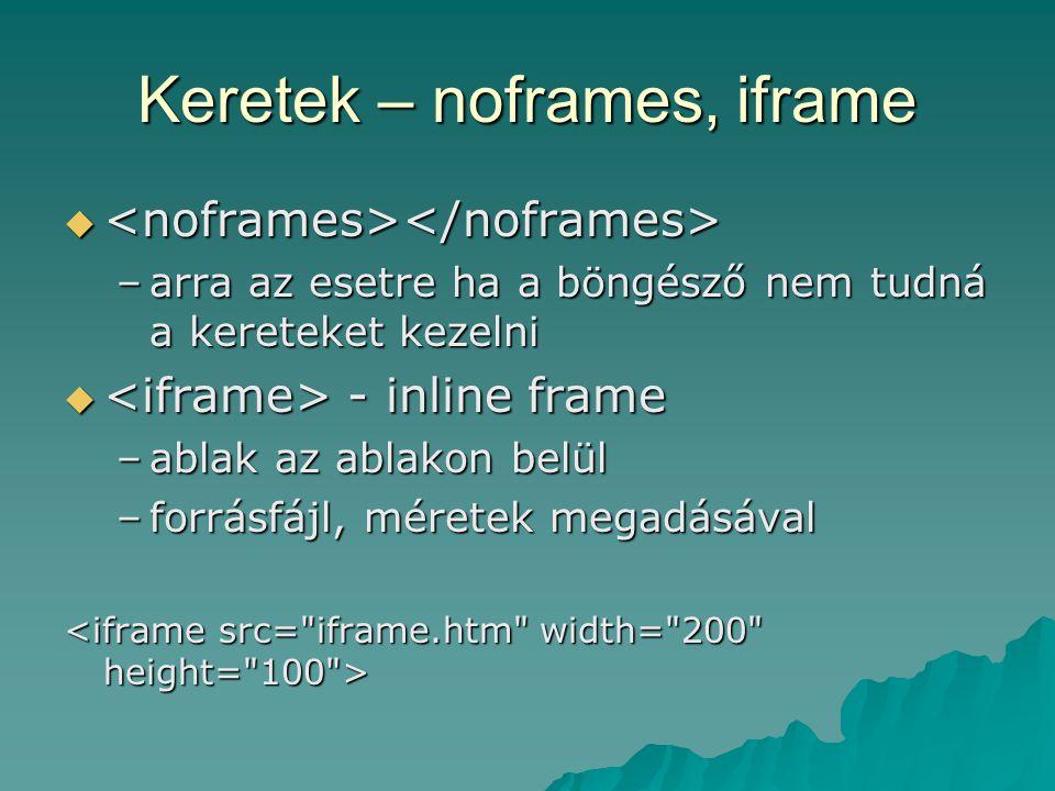 Keretek – noframes, iframe   –arra az esetre ha a böngésző nem tudná a kereteket kezelni  - inline frame –ablak az ablakon belül –forrásfájl, méret