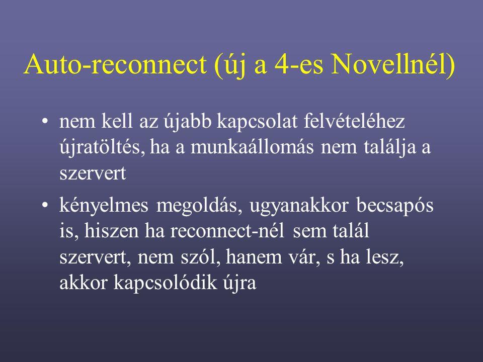 Auto-reconnect (új a 4-es Novellnél) nem kell az újabb kapcsolat felvételéhez újratöltés, ha a munkaállomás nem találja a szervert kényelmes megoldás, ugyanakkor becsapós is, hiszen ha reconnect-nél sem talál szervert, nem szól, hanem vár, s ha lesz, akkor kapcsolódik újra