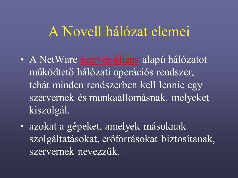 A Novell hálózat elemei A NetWare szerver-kliens alapú hálózatot működtető hálózati operációs rendszer, tehát minden rendszerben kell lennie egy szervernek és munkaállomásnak, melyeket kiszolgál.szerver-kliens azokat a gépeket, amelyek másoknak szolgáltatásokat, erőforrásokat biztosítanak, szervernek nevezzük.