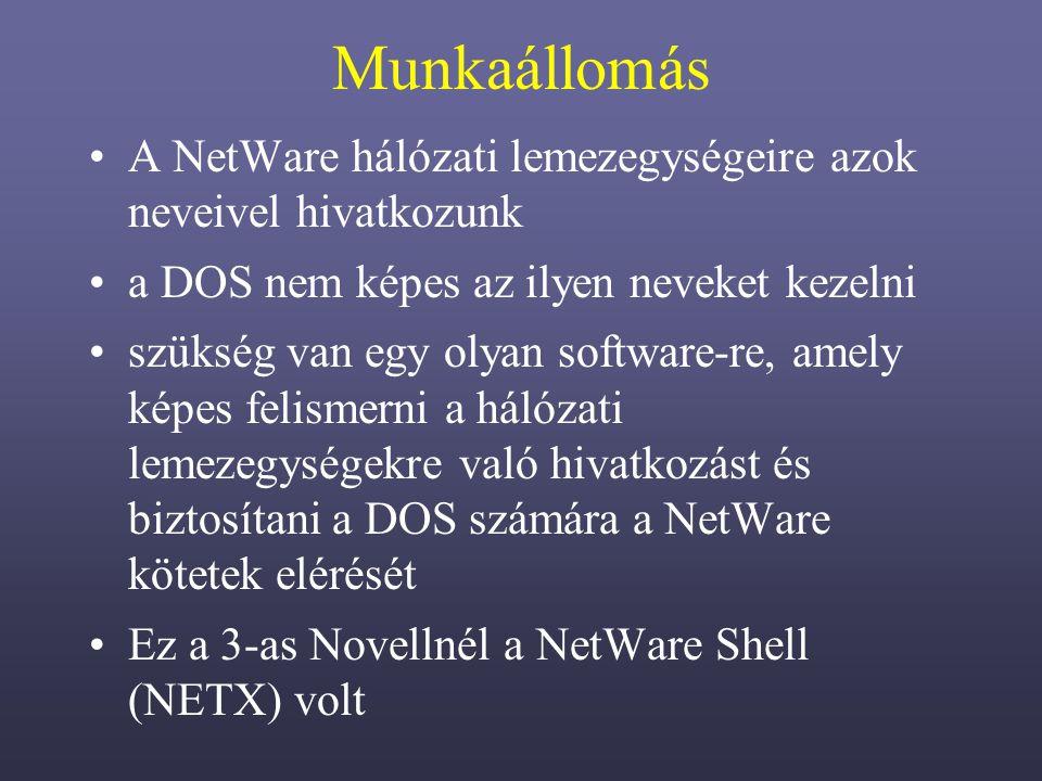 Munkaállomás A NetWare hálózati lemezegységeire azok neveivel hivatkozunk a DOS nem képes az ilyen neveket kezelni szükség van egy olyan software-re, amely képes felismerni a hálózati lemezegységekre való hivatkozást és biztosítani a DOS számára a NetWare kötetek elérését Ez a 3-as Novellnél a NetWare Shell (NETX) volt
