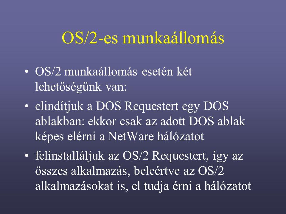 OS/2-es munkaállomás OS/2 munkaállomás esetén két lehetőségünk van: elindítjuk a DOS Requestert egy DOS ablakban: ekkor csak az adott DOS ablak képes elérni a NetWare hálózatot felinstalláljuk az OS/2 Requestert, így az összes alkalmazás, beleértve az OS/2 alkalmazásokat is, el tudja érni a hálózatot