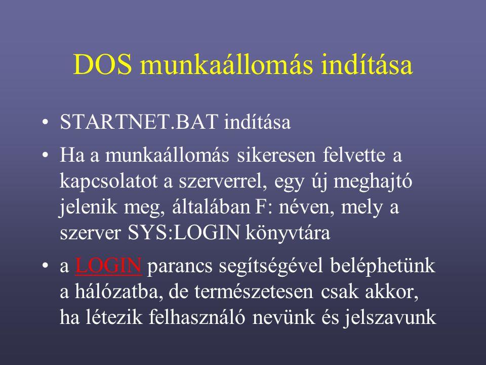 DOS munkaállomás indítása STARTNET.BAT indítása Ha a munkaállomás sikeresen felvette a kapcsolatot a szerverrel, egy új meghajtó jelenik meg, általában F: néven, mely a szerver SYS:LOGIN könyvtára a LOGIN parancs segítségével beléphetünk a hálózatba, de természetesen csak akkor, ha létezik felhasználó nevünk és jelszavunkLOGIN