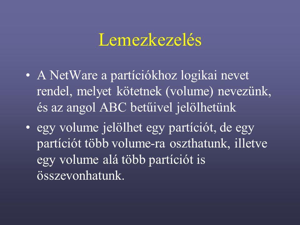 Lemezkezelés A NetWare a partíciókhoz logikai nevet rendel, melyet kötetnek (volume) nevezünk, és az angol ABC betűivel jelölhetünk egy volume jelölhet egy partíciót, de egy partíciót több volume-ra oszthatunk, illetve egy volume alá több partíciót is összevonhatunk.