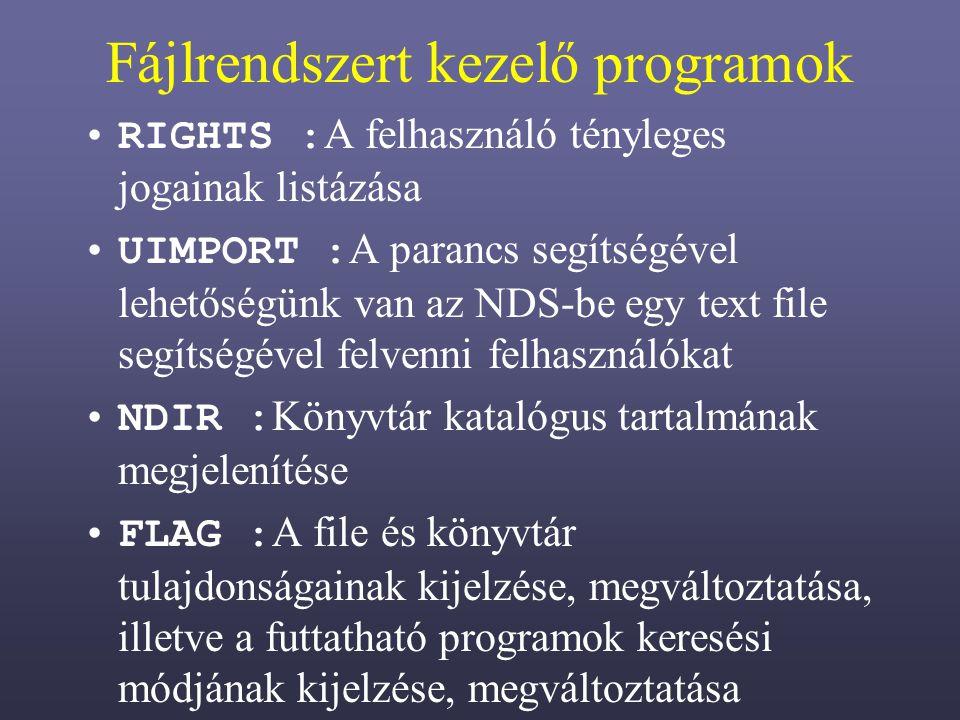 Fájlrendszert kezelő programok RIGHTS : A felhasználó tényleges jogainak listázása UIMPORT : A parancs segítségével lehetőségünk van az NDS-be egy text file segítségével felvenni felhasználókat NDIR : Könyvtár katalógus tartalmának megjelenítése FLAG : A file és könyvtár tulajdonságainak kijelzése, megváltoztatása, illetve a futtatható programok keresési módjának kijelzése, megváltoztatása