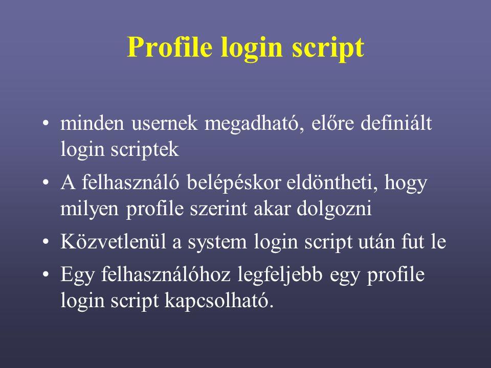 Profile login script minden usernek megadható, előre definiált login scriptek A felhasználó belépéskor eldöntheti, hogy milyen profile szerint akar dolgozni Közvetlenül a system login script után fut le Egy felhasználóhoz legfeljebb egy profile login script kapcsolható.