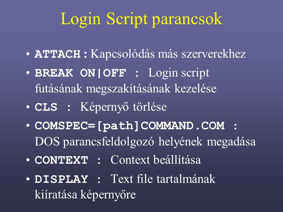 Login Script parancsok ATTACH : Kapcsolódás más szerverekhez BREAK ON|OFF : Login script futásának megszakításának kezelése CLS : Képernyő törlése COMSPEC=[path]COMMAND.COM : DOS parancsfeldolgozó helyének megadása CONTEXT : Context beállítása DISPLAY : Text file tartalmának kiíratása képernyőre