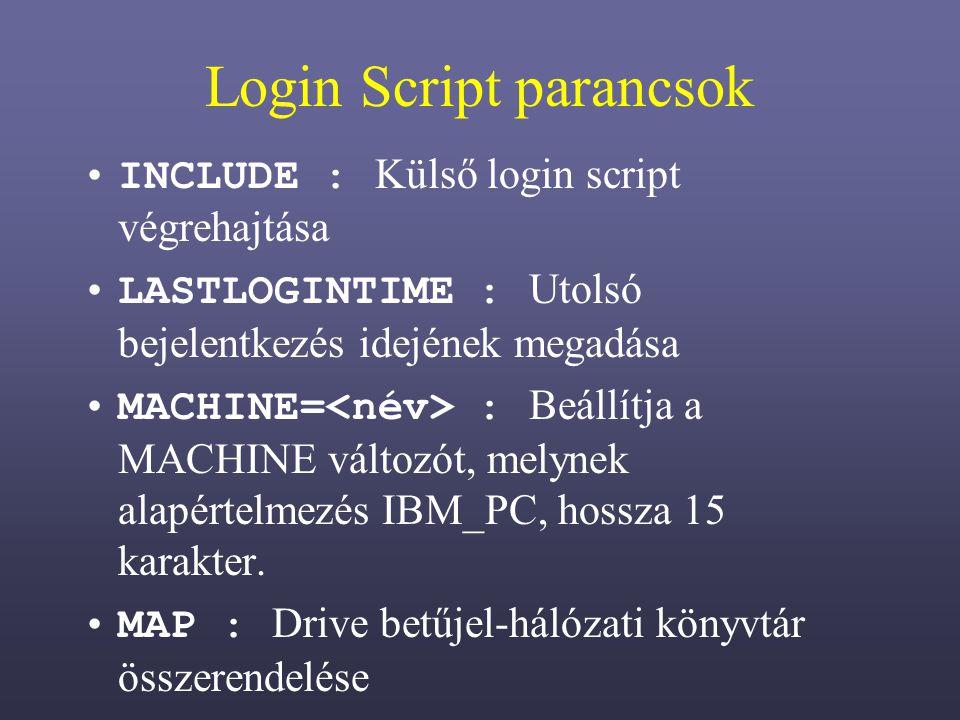 Login Script parancsok INCLUDE : Külső login script végrehajtása LASTLOGINTIME : Utolsó bejelentkezés idejének megadása MACHINE= : Beállítja a MACHINE változót, melynek alapértelmezés IBM_PC, hossza 15 karakter.