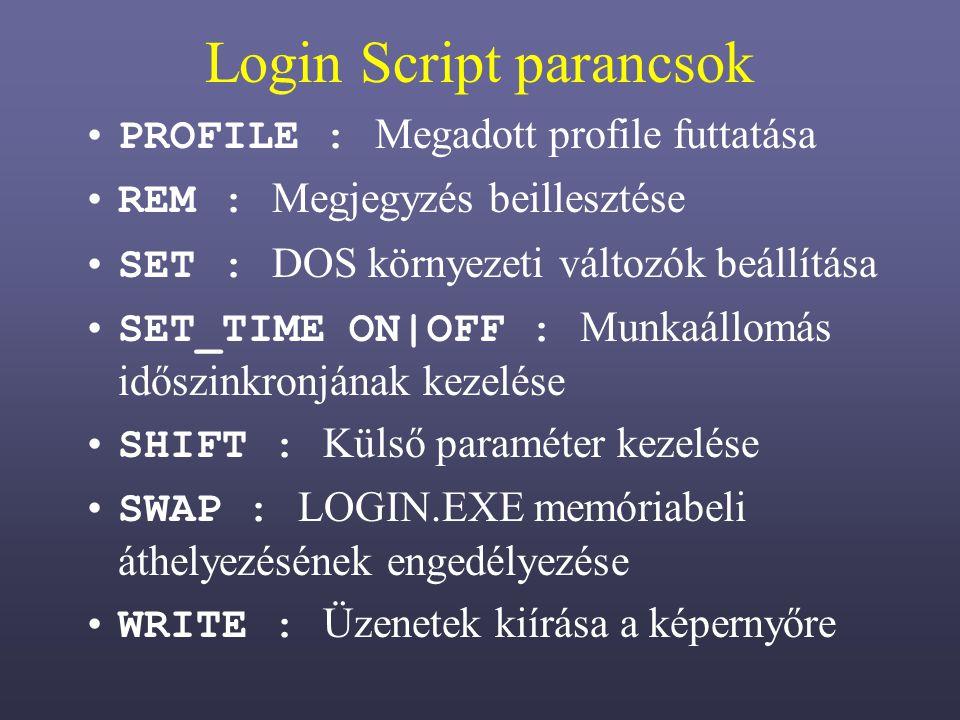 Login Script parancsok PROFILE : Megadott profile futtatása REM : Megjegyzés beillesztése SET : DOS környezeti változók beállítása SET_TIME ON|OFF : Munkaállomás időszinkronjának kezelése SHIFT : Külső paraméter kezelése SWAP : LOGIN.EXE memóriabeli áthelyezésének engedélyezése WRITE : Üzenetek kiírása a képernyőre