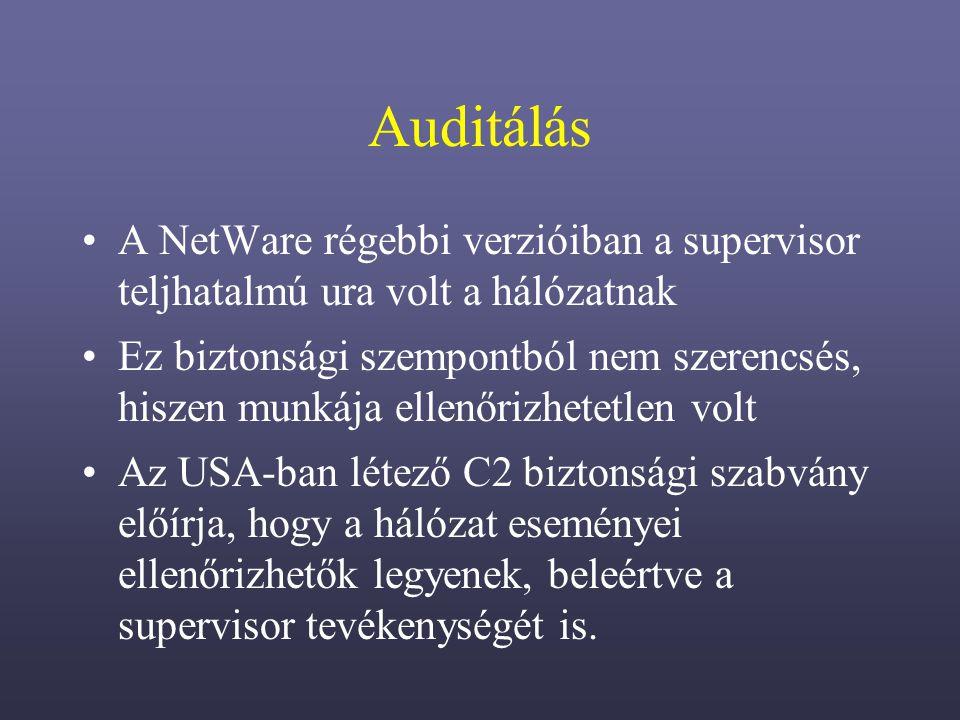 Auditálás A NetWare régebbi verzióiban a supervisor teljhatalmú ura volt a hálózatnak Ez biztonsági szempontból nem szerencsés, hiszen munkája ellenőrizhetetlen volt Az USA-ban létező C2 biztonsági szabvány előírja, hogy a hálózat eseményei ellenőrizhetők legyenek, beleértve a supervisor tevékenységét is.