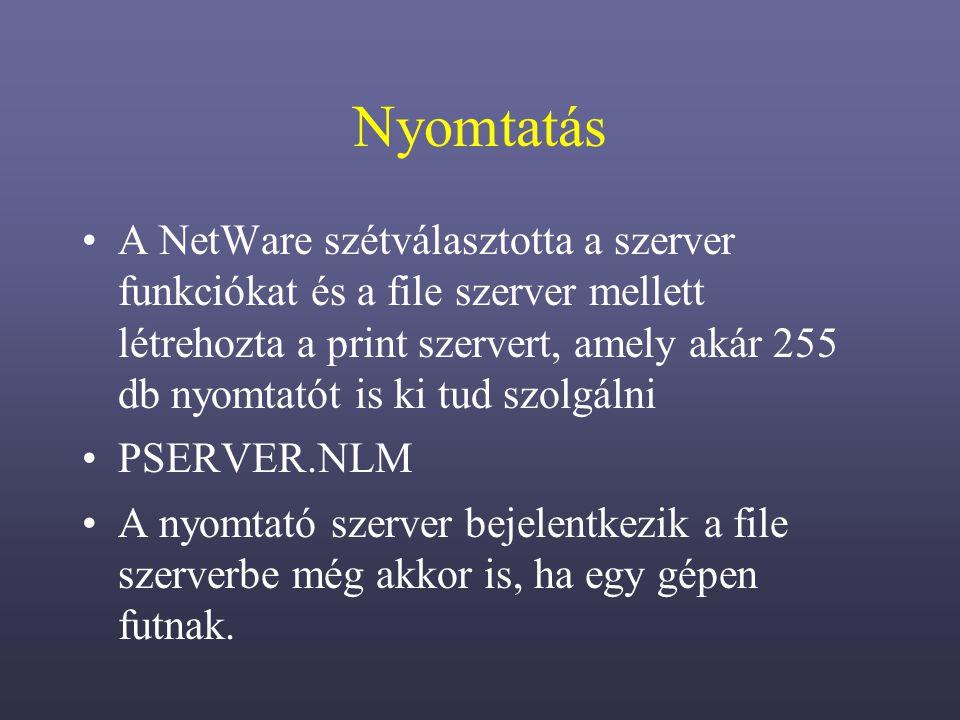 Nyomtatás A NetWare szétválasztotta a szerver funkciókat és a file szerver mellett létrehozta a print szervert, amely akár 255 db nyomtatót is ki tud szolgálni PSERVER.NLM A nyomtató szerver bejelentkezik a file szerverbe még akkor is, ha egy gépen futnak.