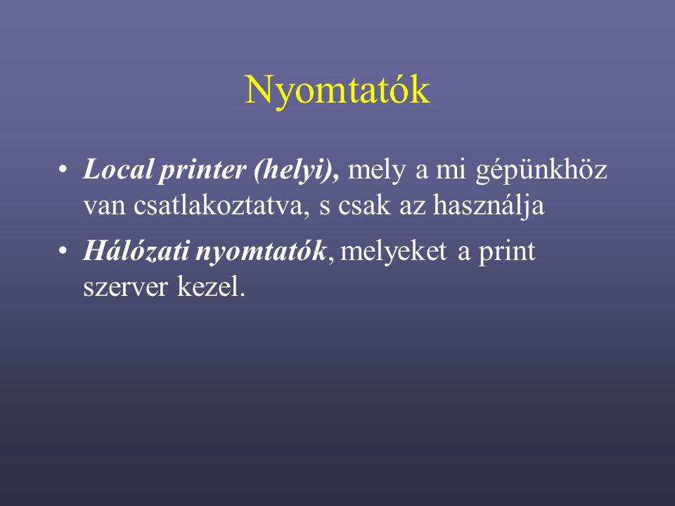 Nyomtatók Local printer (helyi), mely a mi gépünkhöz van csatlakoztatva, s csak az használja Hálózati nyomtatók, melyeket a print szerver kezel.
