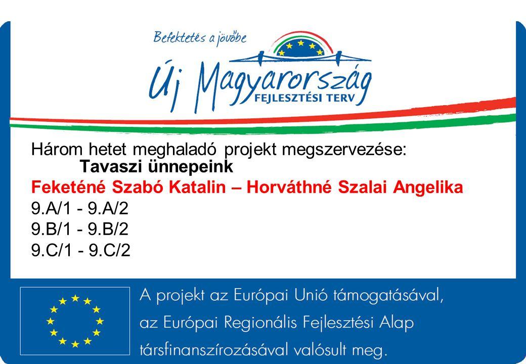 Három hetet meghaladó projekt megszervezése: Tavaszi ünnepeink Feketéné Szabó Katalin – Horváthné Szalai Angelika 9.A/1 - 9.A/2 9.B/1 - 9.B/2 9.C/1 -